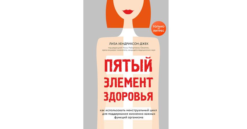 """Лиза Хендриксон-Джек """"Пятый элемент здоровья. Как использовать менструальный цикл для поддержания жизненно важных функций организма"""" (16+). Фото Предоставлено издательством"""